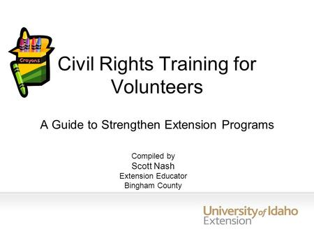 Civil Rights Training for Volunteers A Guide to Strengthen Extension Programs Compiled by Scott Nash Extension Educator Bingham County.