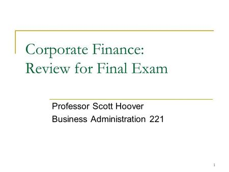 1 Corporate Finance: Review for Final Exam Professor Scott Hoover Business Administration 221.