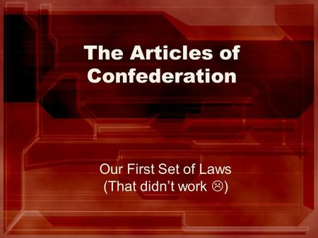 The Articles of Confederation Our First Set of Laws (That didn't work  )