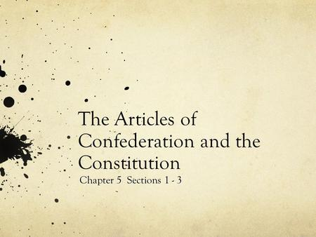 The Articles of Confederation and the Constitution Chapter 5 Sections 1 - 3.