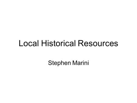 Local Historical Resources Stephen Marini. The Historical Society is located at the former Field Primary School building, (behind City Hall) 17 School.