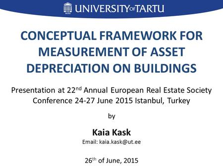 CONCEPTUAL FRAMEWORK FOR MEASUREMENT OF ASSET DEPRECIATION ON BUILDINGS Presentation at 22 nd Annual European Real Estate Society Conference 24-27 June.