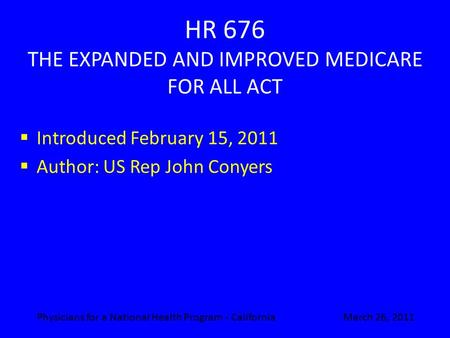 HR 676 THE EXPANDED AND IMPROVED MEDICARE FOR ALL ACT  Introduced February 15, 2011  Author: US Rep John Conyers March 26, 2011Physicians for a National.