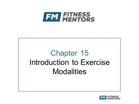 Chapter 15 Introduction to Exercise Modalities. Objectives Define and describe the safe and effective use of selected exercise training methods, including.