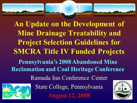 An Update on the Development of Mine Drainage Treatability and Project Selection Guidelines for SMCRA Title IV Funded Projects Ramada Inn Conference Center.