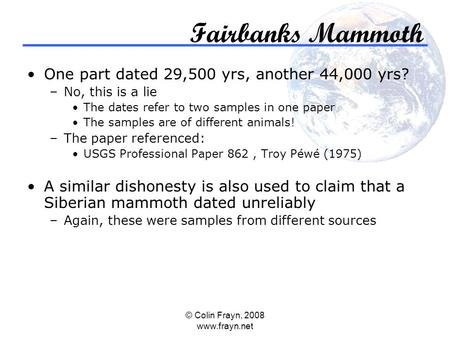 © Colin Frayn, 2008 www.frayn.net Fairbanks Mammoth One part dated 29,500 yrs, another 44,000 yrs? –No, this is a lie The dates refer to two samples in.