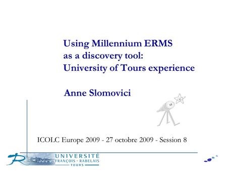 Using Millennium ERMS as a discovery tool: University of Tours experience Anne Slomovici ICOLC Europe 2009 - 27 octobre 2009 - Session 8.