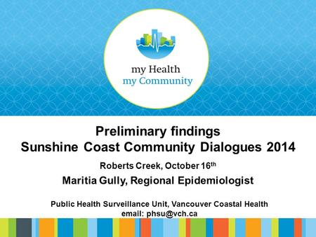 Preliminary findings Sunshine Coast Community Dialogues 2014 Roberts Creek, October 16 th Maritia Gully, Regional Epidemiologist Public Health Surveillance.
