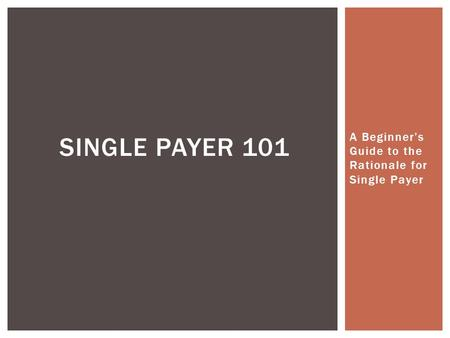 A Beginner's Guide to the Rationale for Single Payer SINGLE PAYER 101.