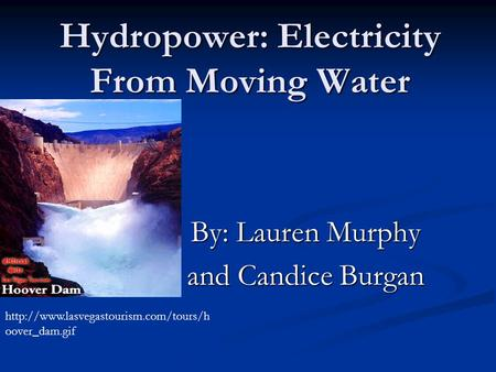 Hydropower: Electricity From Moving Water By: Lauren Murphy and Candice Burgan  oover_dam.gif.