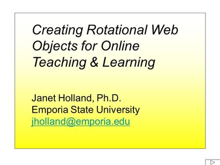 Creating Rotational Web Objects for Online Teaching & Learning Janet Holland, Ph.D. Emporia State University