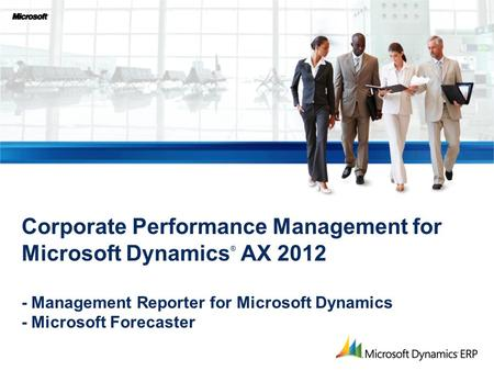 Corporate Performance Management for Microsoft Dynamics ® AX 2012 - Management Reporter for Microsoft Dynamics - Microsoft Forecaster.