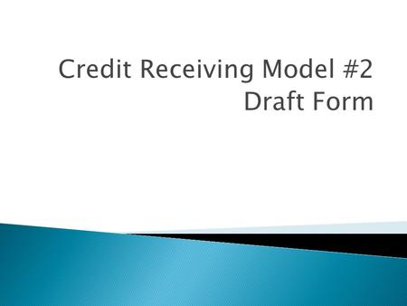 Credit Receiving Model #2 Draft Form. Continued through the 10 th Grade Credit Receiving Model #2 Assessment Test 3 credit course Parent Involvement College.