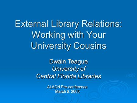 External Library Relations: Working with Your University Cousins ALADN Pre-conference March 6, 2005 Dwain Teague University of Central Florida Libraries.