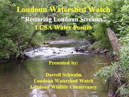 "Loudoun Watershed Watch "" Restoring Loudoun Streams"" LCSA Water Forum Presented by: Darrell Schwalm Loudoun Watershed Watch Loudoun Wildlife Conservancy."