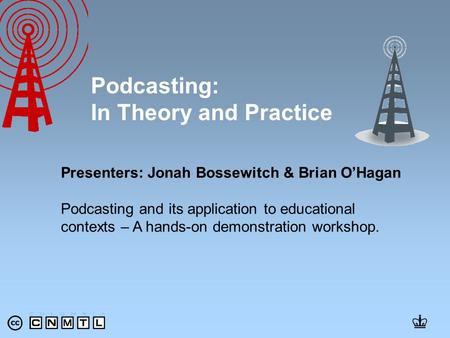 Presenters: Jonah Bossewitch & Brian O'Hagan Podcasting and its application to educational contexts – A hands-on demonstration workshop. Podcasting: In.