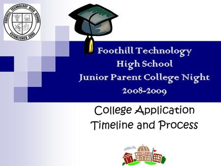Foothill Technology High School Junior Parent College Night 2008-2009 College Application Timeline and Process.