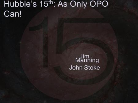 Hubble's 15 th : As Only OPO Can! Jim Manning John Stoke.