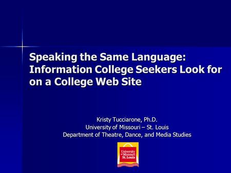 Speaking the Same Language: Information College Seekers Look for on a College Web Site Kristy Tucciarone, Ph.D. University of Missouri – St. Louis Department.