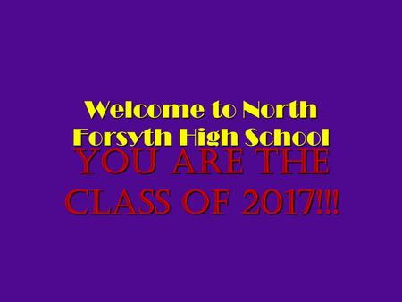Welcome to North Forsyth High School You are the Class of 2017!!!