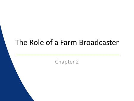 The Role of a Farm Broadcaster Chapter 2. Farm Broadcasters….. Are the center of agricultural knowledge at any radio or TV station Serve a dual role in.
