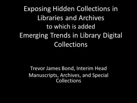 Exposing Hidden Collections in Libraries and Archives to which is added Emerging Trends in Library Digital Collections Trevor James Bond, Interim Head.
