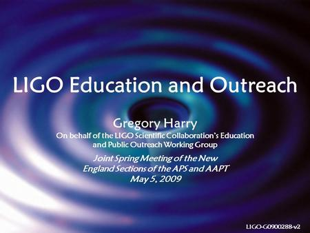 1 LIGO Education and Outreach Gregory Harry On behalf of the LIGO Scientific Collaboration's Education and Public Outreach Working Group Joint Spring Meeting.