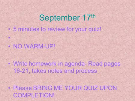 September 17 th 5 minutes to review for your quiz! NO WARM-UP! Write homework in agenda- Read pages 16-21, takes notes and process Please BRING ME YOUR.