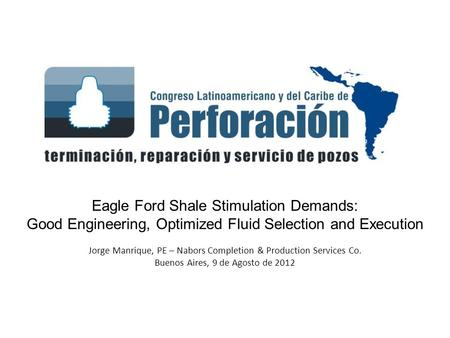 Eagle Ford Shale Stimulation Demands: Good Engineering, Optimized Fluid Selection and Execution Jorge Manrique, PE – Nabors Completion & Production Services.