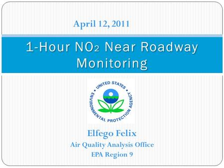 Elfego Felix Air Quality Analysis Office EPA Region 9 1-Hour NO 2 Near Roadway Monitoring April 12, 2011.