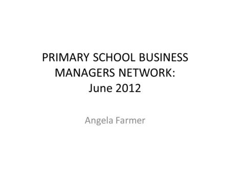 PRIMARY SCHOOL BUSINESS MANAGERS NETWORK: June 2012 Angela Farmer.