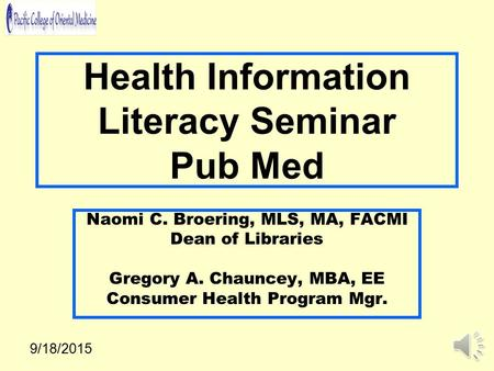 Health Information Literacy Seminar Pub Med Naomi C. Broering, MLS, MA, FACMI Dean of Libraries Gregory A. Chauncey, MBA, EE Consumer Health Program Mgr.