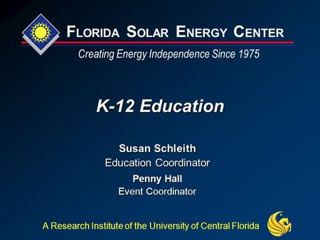 F LORIDA S OLAR E NERGY C ENTER Creating Energy Independence Since 1975 A Research Institute of the University of Central Florida K-12 Education Susan.