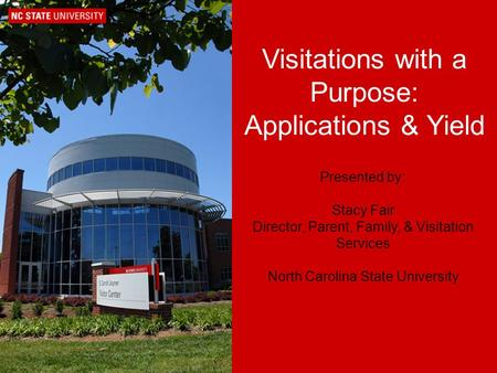 Visitations with a Purpose: Applications & Yield Presented by: Stacy Fair Director, Parent, Family, & Visitation Services North Carolina State University.