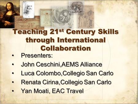 Teaching 21 st Century Skills through International Collaboration Presenters: John Ceschini,AEMS Alliance Luca Colombo,Collegio San Carlo Renata Cirina,Collegio.