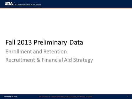 The University of Texas at San Antonio, One UTSA Circle, San Antonio, TX 78249 September 6, 20131 Fall 2013 Preliminary Data Enrollment and Retention Recruitment.