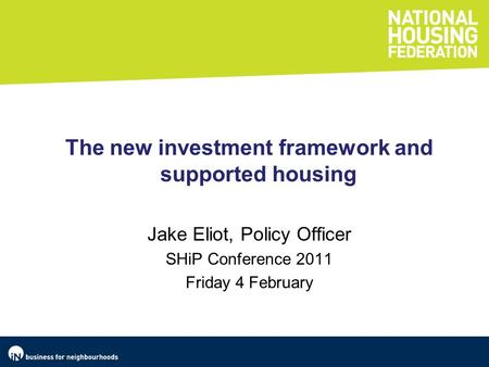 The new investment framework and supported housing Jake Eliot, Policy Officer SHiP Conference 2011 Friday 4 February.