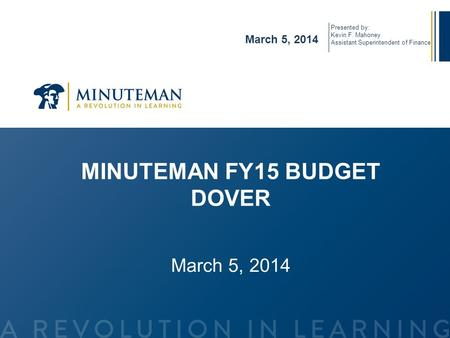MINUTEMAN FY15 BUDGET DOVER March 5, 2014 Presented by: Kevin F. Mahoney Assistant Superintendent of Finance.