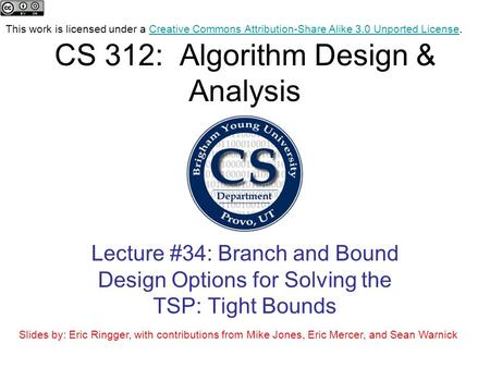 CS 312: Algorithm Design & Analysis Lecture #34: Branch and Bound Design Options for Solving the TSP: Tight Bounds This work is licensed under a Creative.