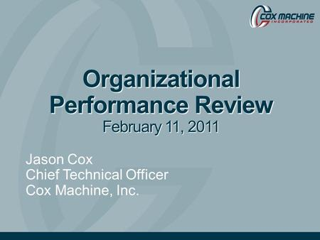 Organizational Performance Review February 11, 2011 Jason Cox Chief Technical Officer Cox Machine, Inc.