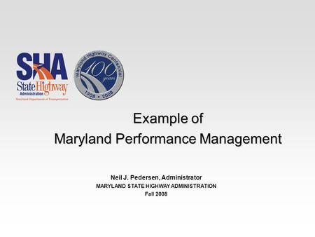 Example of Maryland Performance Management Neil J. Pedersen, Administrator MARYLAND STATE HIGHWAY ADMINISTRATION Fall 2008.