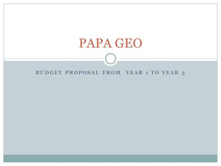 BUDGET PROPOSAL FROM YEAR 1 TO YEAR 5 PAPA GEO. EXECUTIVE SUMMARY Papa Geo plans to open a new restaurant to cater the needs of families and neighborhood.