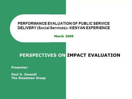 March 2009 PERFORMANCE EVALUATION OF PUBLIC SERVICE DELIVERY (Social Services)– KENYAN EXPERIENCE March 2009 PERSPECTIVES ON IMPACT EVALUATION Presenter: