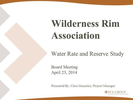 Wilderness Rim Association Water Rate and Reserve Study Board Meeting April 23, 2014 Presented By: Chris Gonzalez, Project Manager.