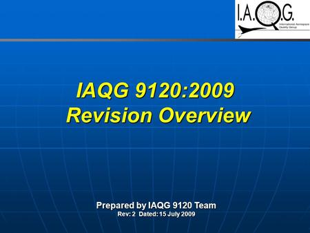 IAQG 9120:2009 Revision Overview Prepared by IAQG 9120 Team Rev: 2 Dated: 15 July 2009.