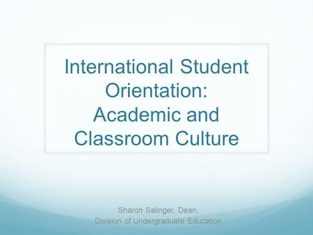 International Student Orientation: Academic and Classroom Culture Sharon Salinger, Dean, Division of Undergraduate Education.