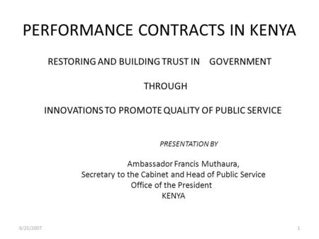 PERFORMANCE CONTRACTS IN KENYA RESTORING AND BUILDING TRUST IN GOVERNMENT THROUGH INNOVATIONS TO PROMOTE QUALITY OF PUBLIC SERVICE PRESENTATION BY Ambassador.