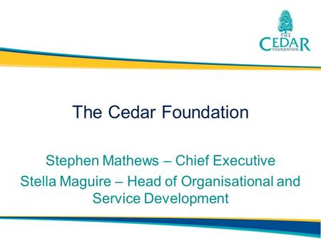 The Cedar Foundation Stephen Mathews – Chief Executive Stella Maguire – Head of Organisational and Service Development.