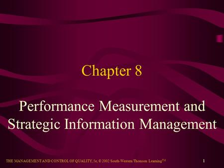 THE MANAGEMENT AND CONTROL OF QUALITY, 5e, © 2002 South-Western/Thomson Learning TM 1 Chapter 8 Performance Measurement and Strategic Information Management.