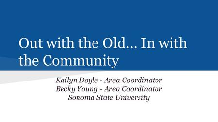 Out with the Old… In with the Community Kailyn Doyle - Area Coordinator Becky Young - Area Coordinator Sonoma State University.